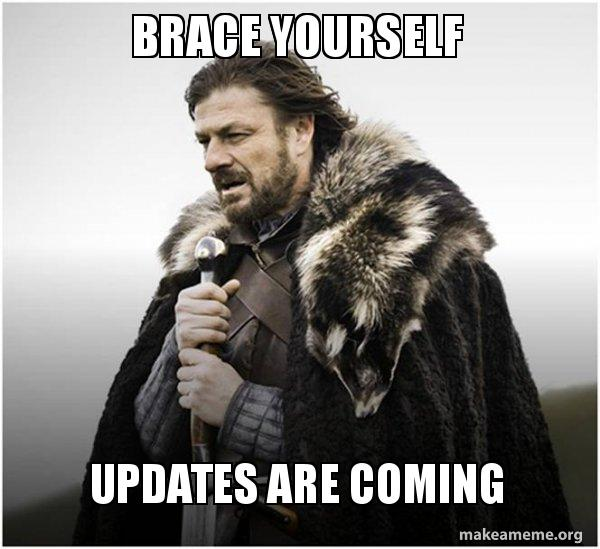Brace yourselves - updates are coming